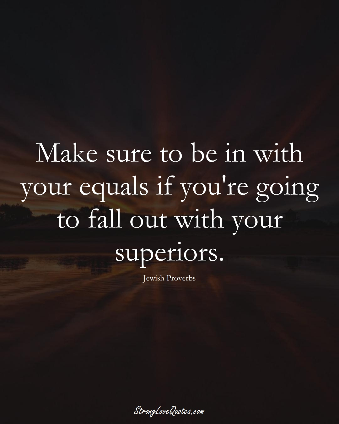 Make sure to be in with your equals if you're going to fall out with your superiors. (Jewish Sayings);  #aVarietyofCulturesSayings
