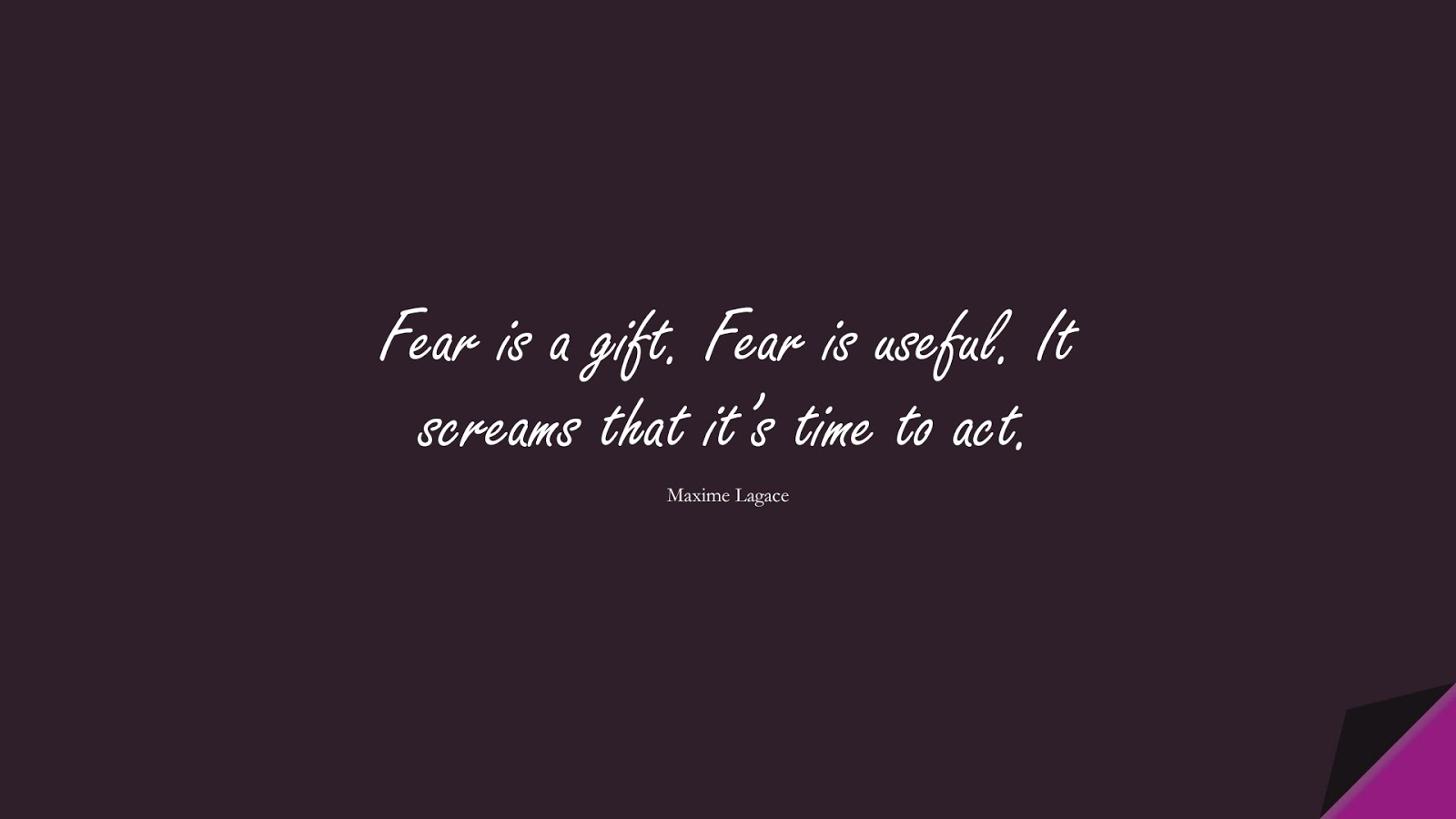 Fear is a gift. Fear is useful. It screams that it's time to act. (Maxime Lagace);  #CourageQuotes