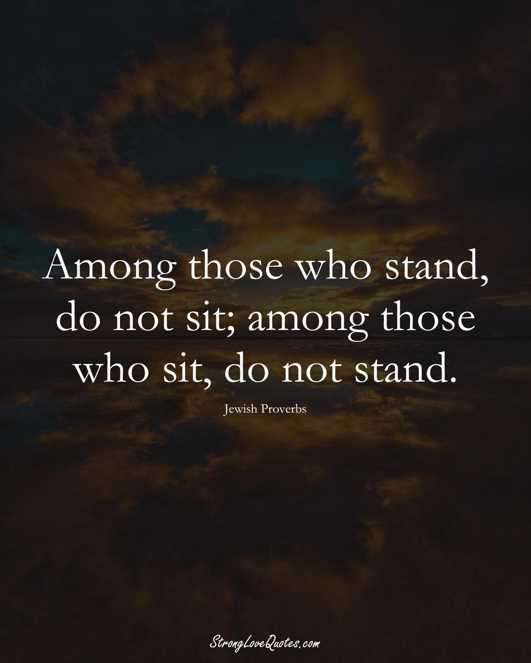 Among those who stand, do not sit; among those who sit, do not stand. (Jewish Sayings);  #aVarietyofCulturesSayings