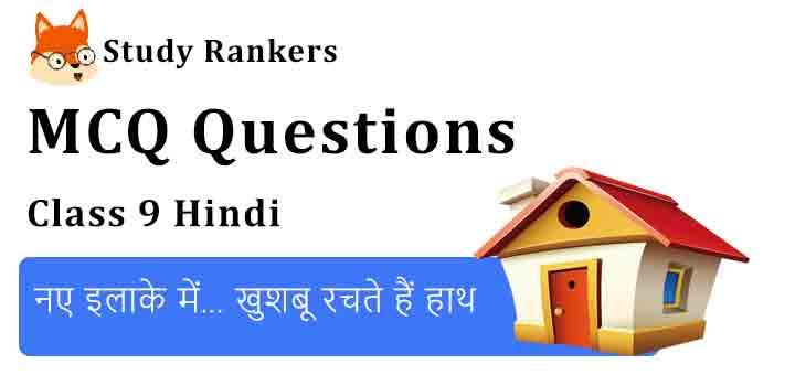MCQ Questions for Class 9 Hindi Chapter 13 नए इलाके में… खुशबू रचते हैं हाथ स्पर्श