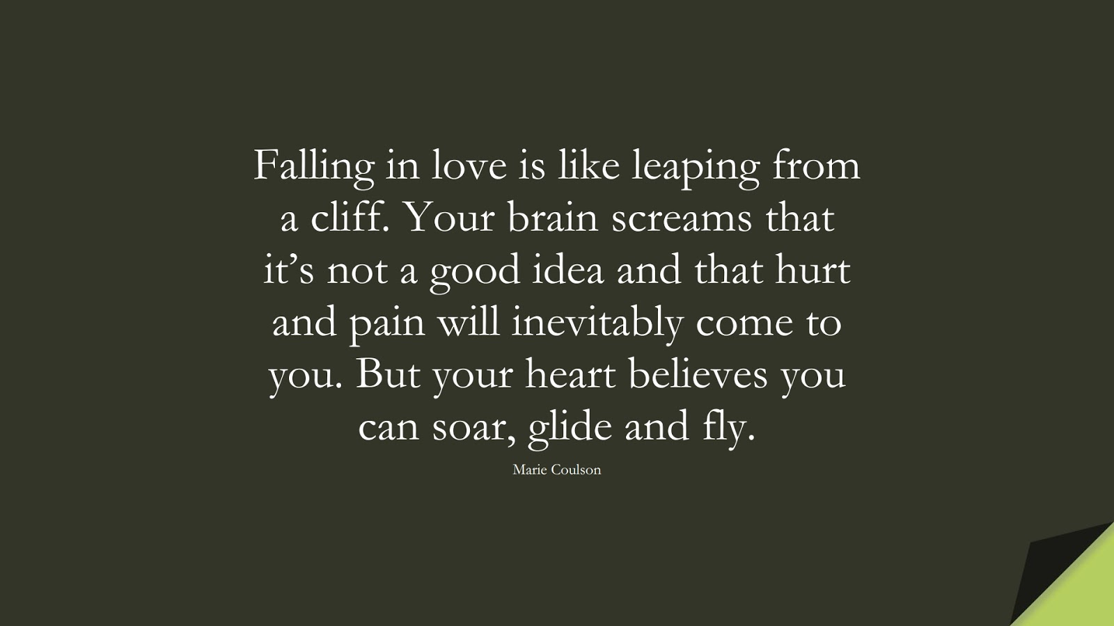 Falling in love is like leaping from a cliff. Your brain screams that it's not a good idea and that hurt and pain will inevitably come to you. But your heart believes you can soar, glide and fly. (Marie Coulson);  #LoveQuotes