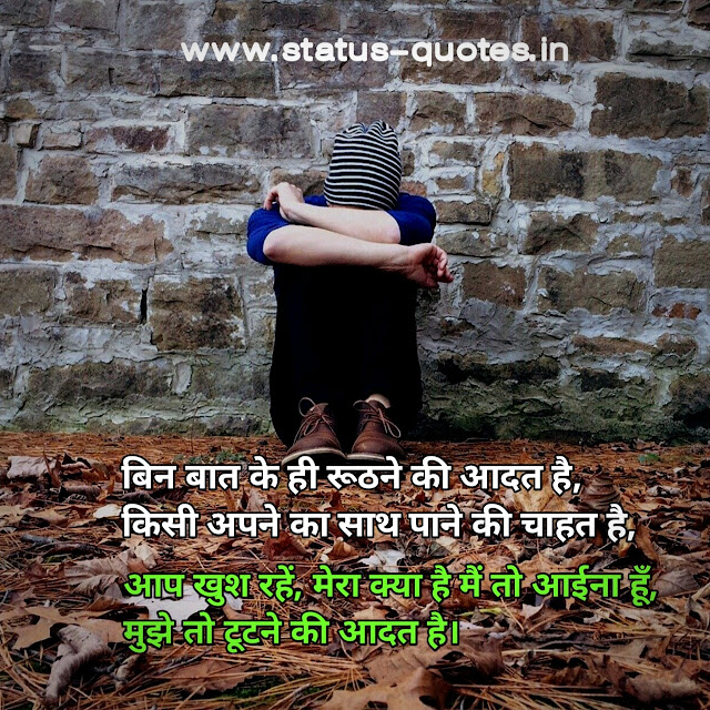 Sad Status In Hindi | Sad Quotes In Hindi | Sad Shayari In Hindiबिन बात के ही रूठने की आदत है, किसी अपने का साथ पाने की चाहत है, आप खुश रहें, मेरा क्या है मैं तो आईना हूँ, मुझे तो टूटने की आदत है।