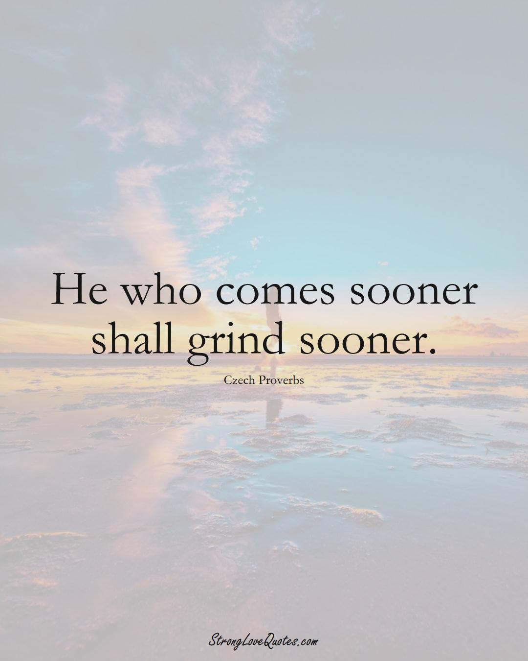 He who comes sooner shall grind sooner. (Czech Sayings);  #EuropeanSayings