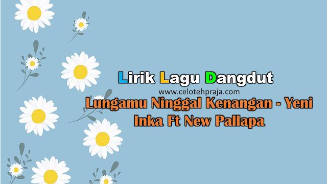 Lungamu Ninggal Kenangan Lirik Lagu Dangdut - Yeni Inka Ft New Pallapa