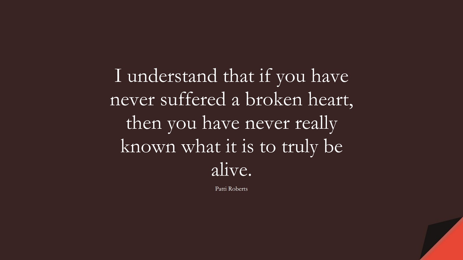 I understand that if you have never suffered a broken heart, then you have never really known what it is to truly be alive. (Patti Roberts);  #SadLoveQuotes