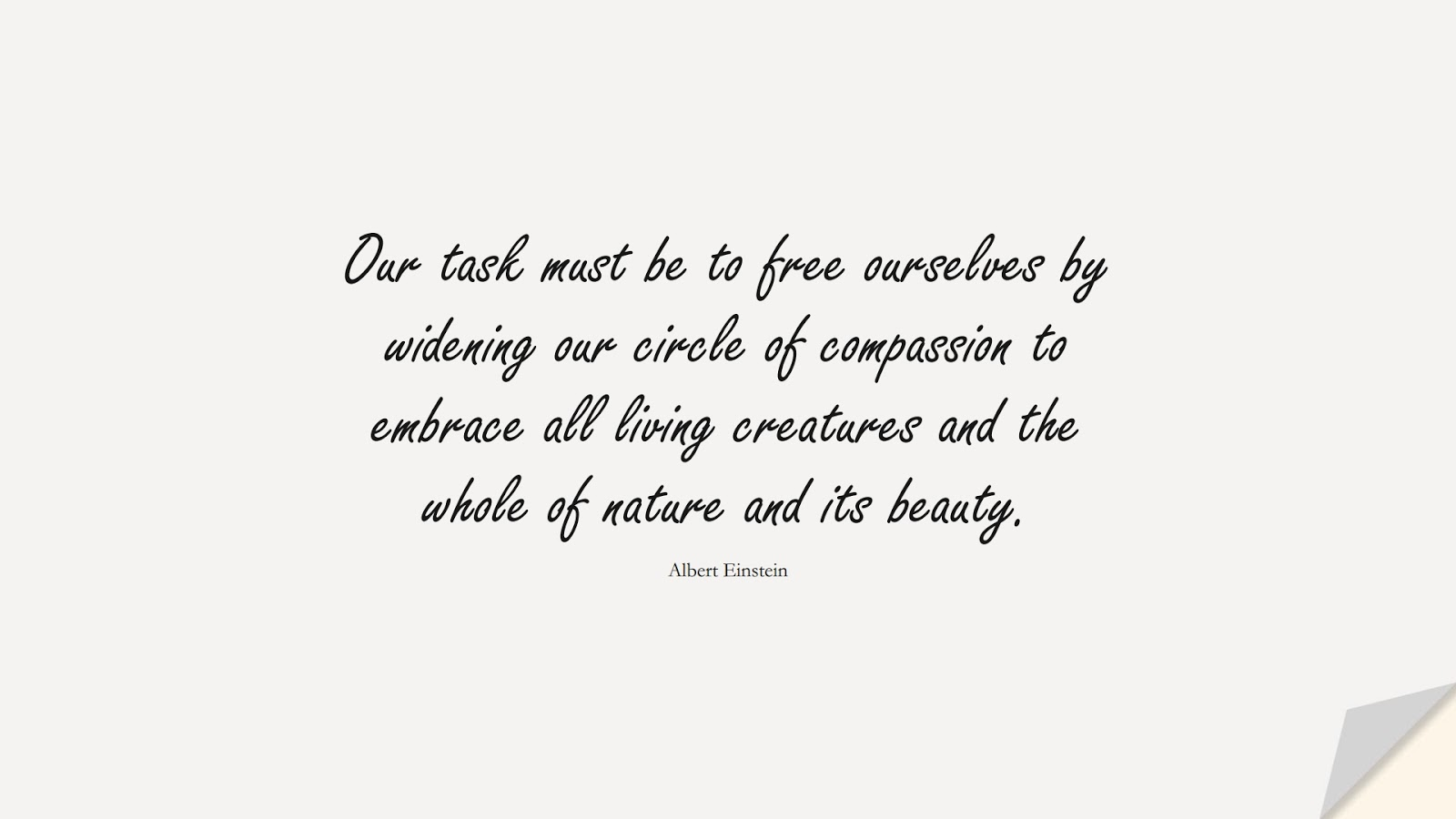 Our task must be to free ourselves by widening our circle of compassion to embrace all living creatures and the whole of nature and its beauty. (Albert Einstein);  #ShortQuotes