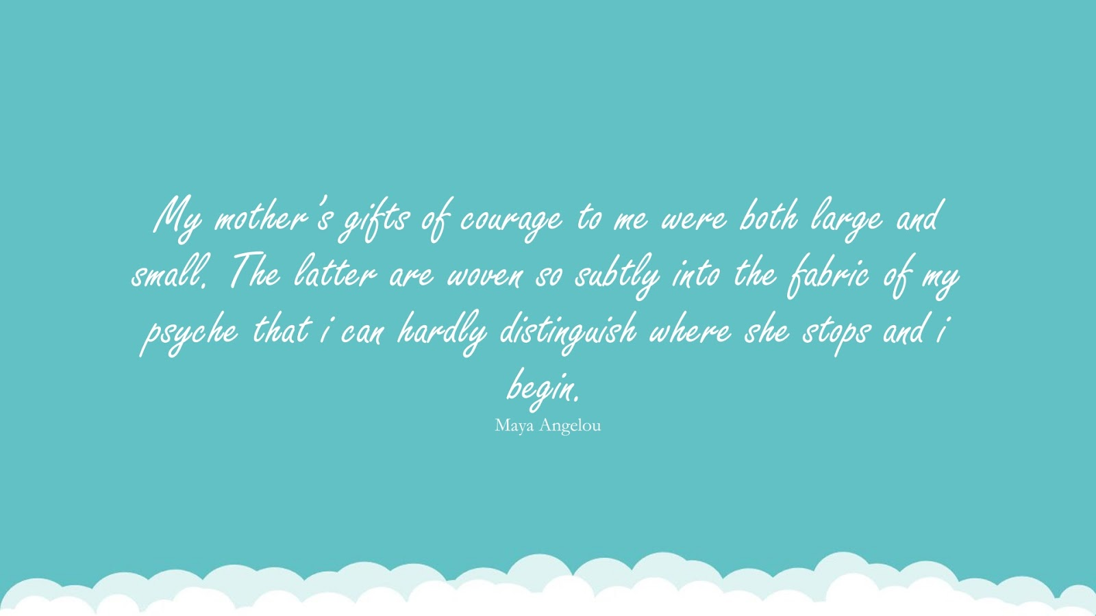 My mother's gifts of courage to me were both large and small. The latter are woven so subtly into the fabric of my psyche that i can hardly distinguish where she stops and i begin. (Maya Angelou);  #MayaAngelouQuotesandSayings