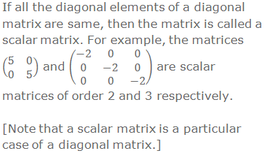 If all the diagonal elements of a diagonal matrix are same, then the matrix is called a scalar matrix. For example, the matrices (■(5&0@0&5)) and (■(-2&0&0@0&-2&0@0&0&-2)) are scalar matrices of order 2 and 3 respectively.  [Note that a scalar matrix is a particular case of a diagonal matrix.]