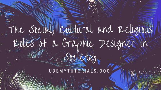 The Social, Cultural and Religious Roles of a Graphic Designer in Society