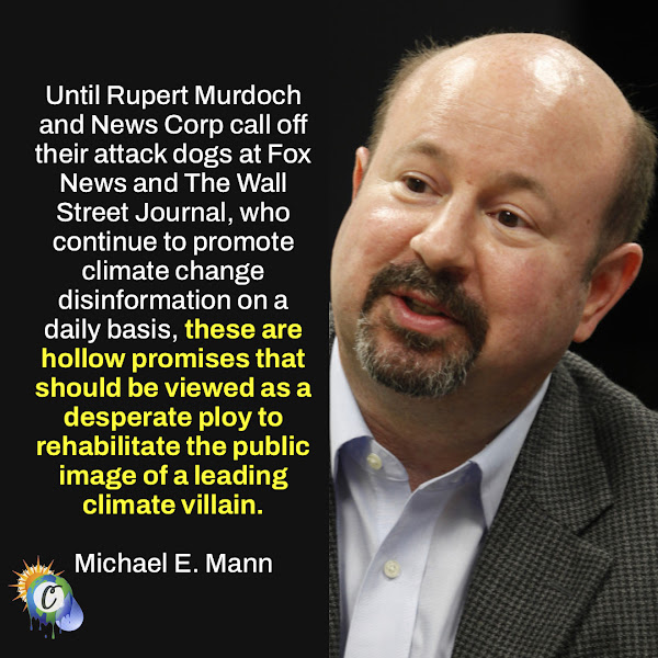 Until Rupert Murdoch and News Corp call off their attack dogs at Fox News and The Wall Street Journal, who continue to promote climate change disinformation on a daily basis, these are hollow promises that should be viewed as a desperate ploy to rehabilitate the public image of a leading climate villain. — Michael E. Mann, director of the Earth System Science Center at Pennsylvania State University