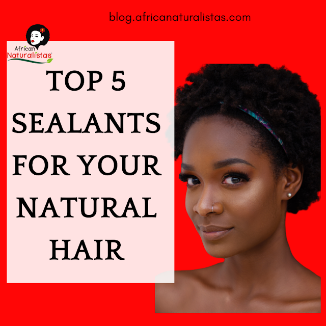 TOP 5 SEALANTS FOR YOUR NATURAL HAIR