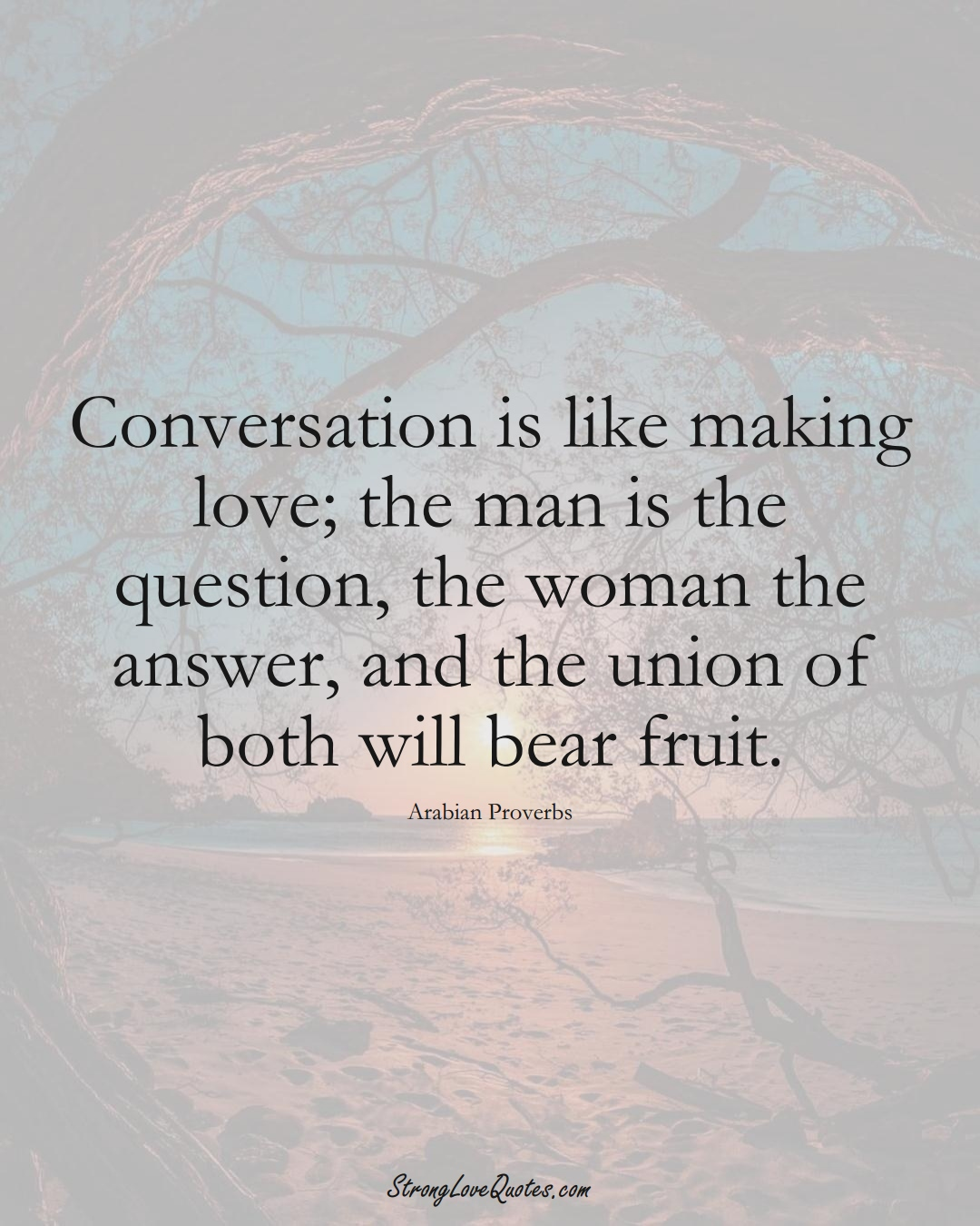 Conversation is like making love; the man is the question, the woman the answer, and the union of both will bear fruit. (Arabian Sayings);  #aVarietyofCulturesSayings