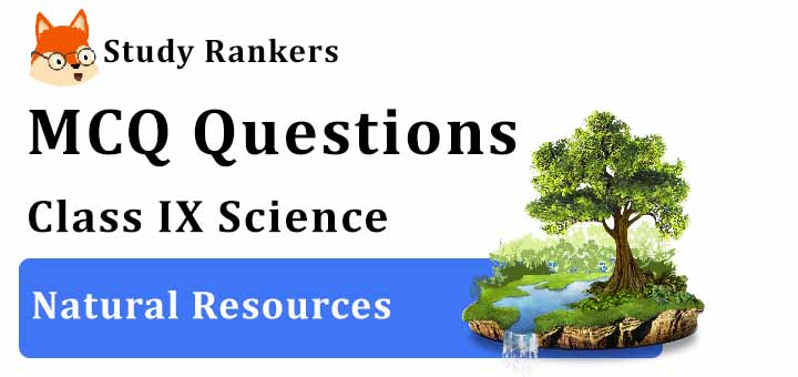 MCQ Questions for Class 9 Science: Ch 14 Natural Resources