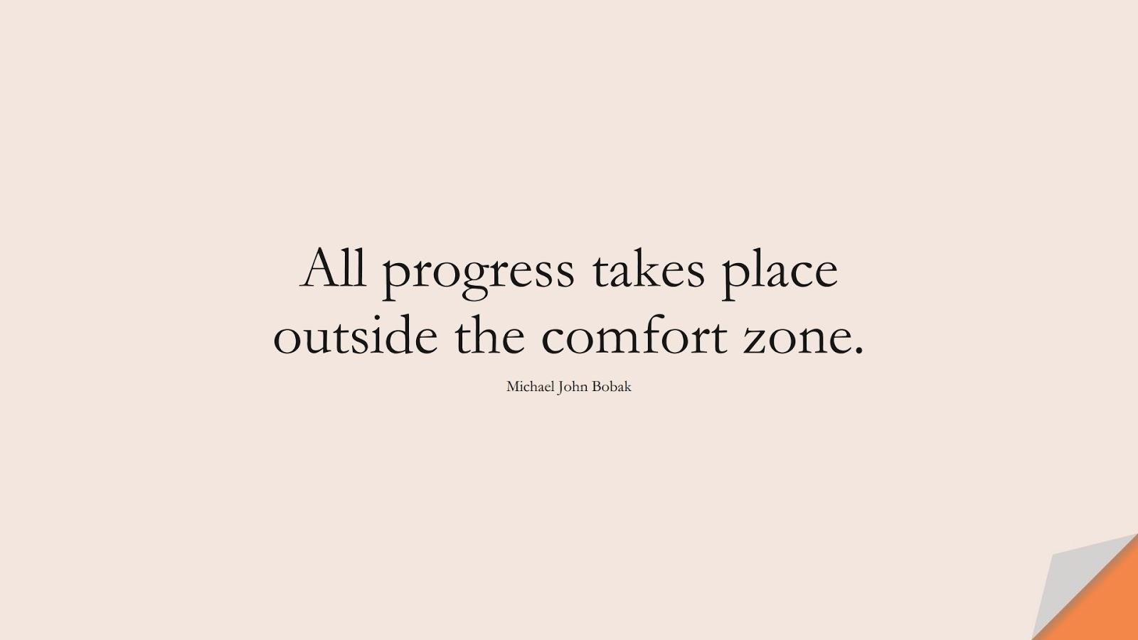 All progress takes place outside the comfort zone. (Michael John Bobak);  #MotivationalQuotes