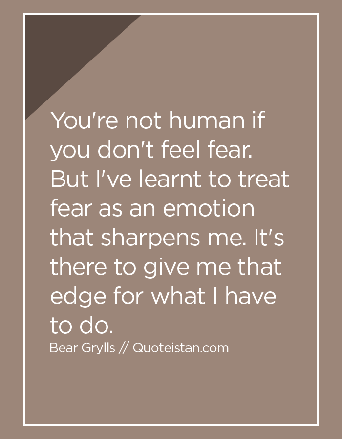 You're not human if you don't feel fear. But I've learnt to treat fear as an emotion that sharpens me. It's there to give me that edge for what I have to do.