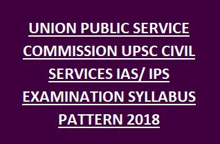 aUNION PUBLIC SERVICE COMMISSION UPSC CIVIL SERVICES IAS IPS EXAMINATION SYLLABUS PATTERN 2018