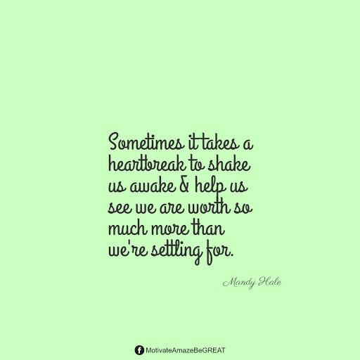"""Positive Mindset Quotes And Motivational Words For Bad Times: """"Sometimes it takes a heartbreak to shake us awake & help us see we are worth so much more than we're settling for."""" - Mandy Hale"""