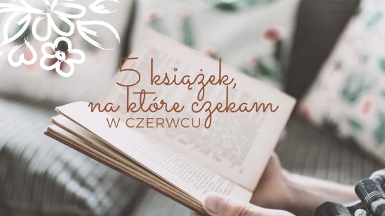5 książek, na które czekam w czerwcu