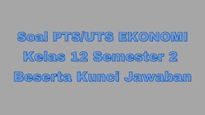 Soal PTS/UTS EKONOMI Kelas 12 Semester 2 SMA/SMK Beserta Jawaban