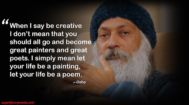 """When I say be creative I don't mean that you should all go and become great painters and great poets. I simply mean let your life be a painting, let your life be a poem."""