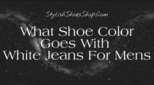 What Shoe Color Goes With White Jeans For Mens - Stylish Shoes Shop