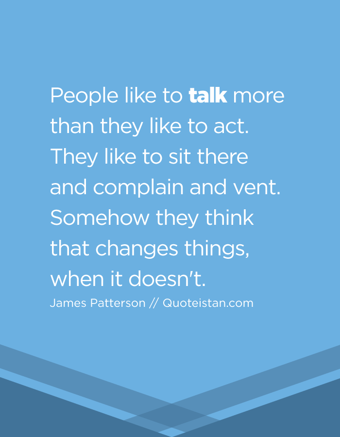People like to talk more than they like to act. They like to sit there and complain and vent. Somehow they think that changes things, when it doesn't.