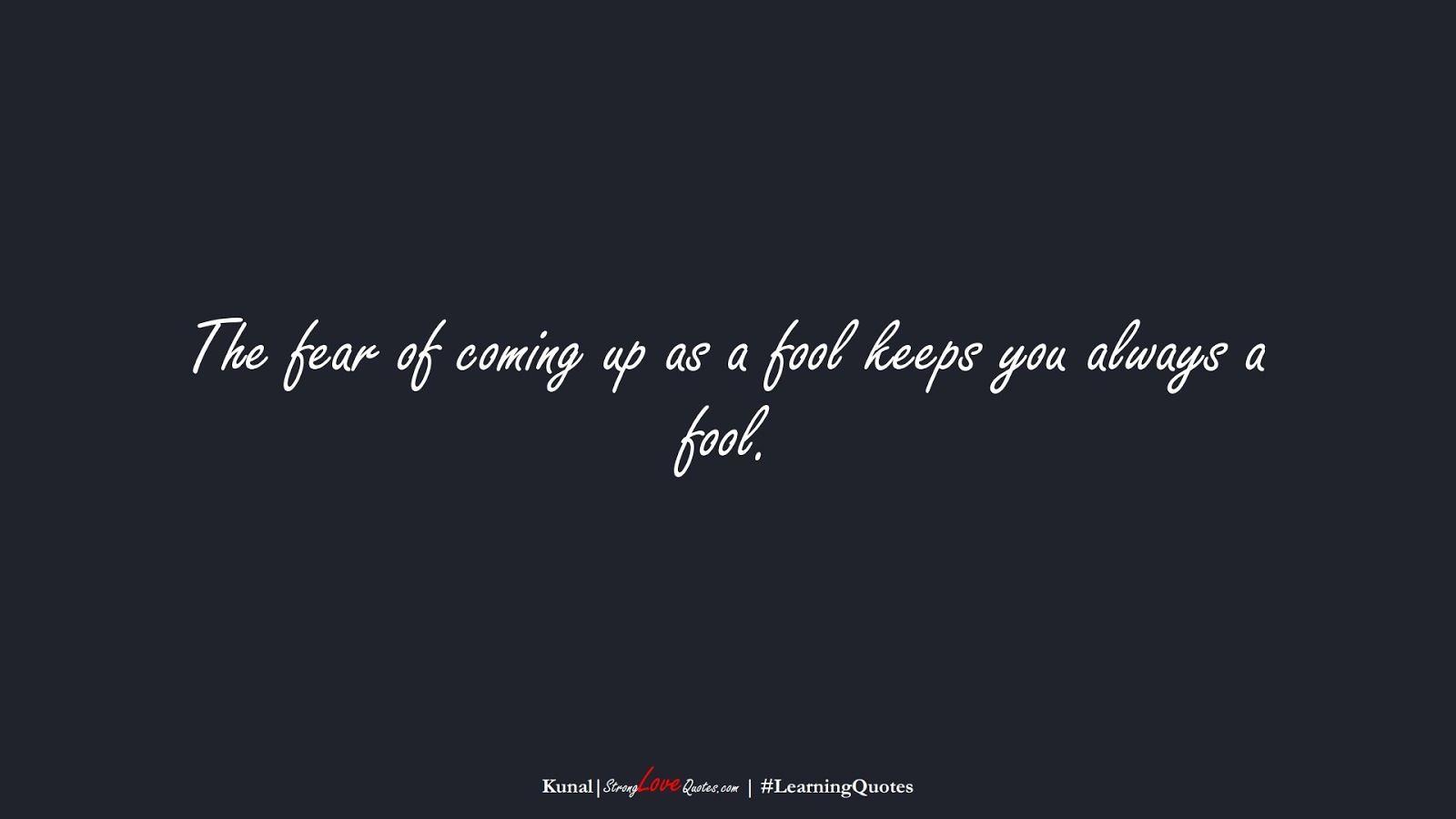 The fear of coming up as a fool keeps you always a fool. (Kunal);  #LearningQuotes