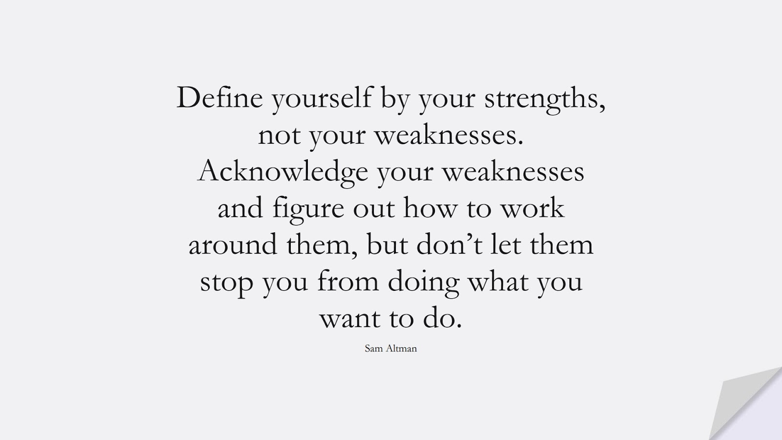 Define yourself by your strengths, not your weaknesses. Acknowledge your weaknesses and figure out how to work around them, but don't let them stop you from doing what you want to do. (Sam Altman);  #SelfEsteemQuotes