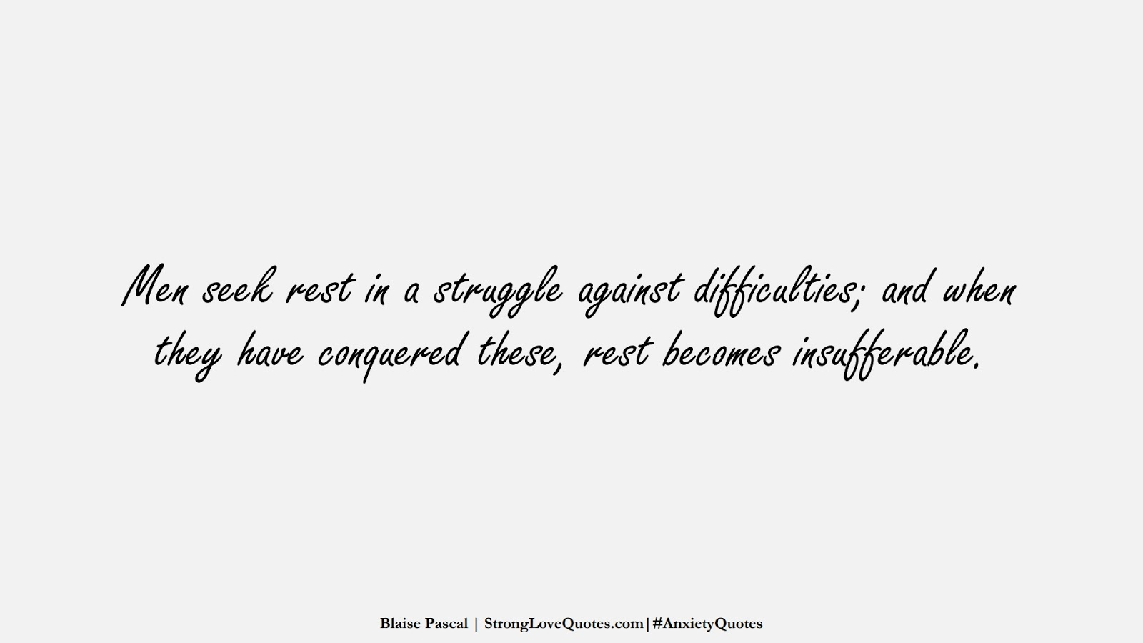 Men seek rest in a struggle against difficulties; and when they have conquered these, rest becomes insufferable. (Blaise Pascal);  #AnxietyQuotes