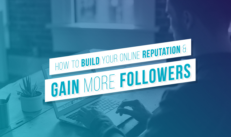 How to Build Your Online Reputation and Gain More Followers