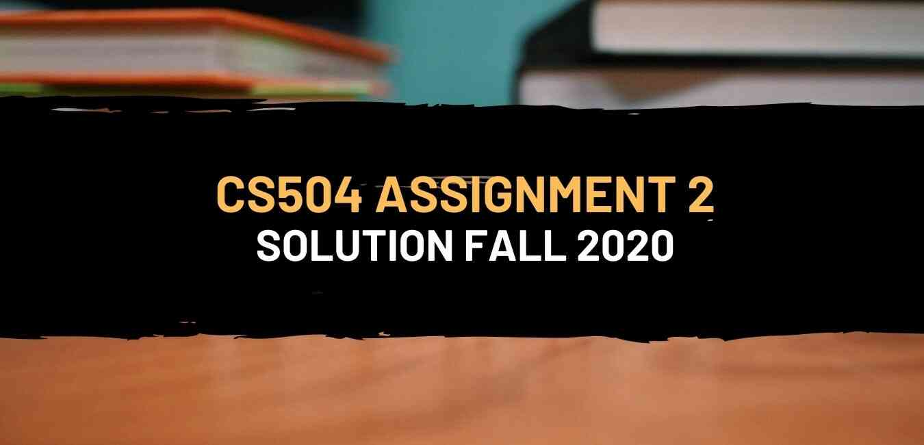 Cs504 Assignment 2 Solution Fall 2020