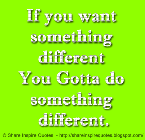 If you want something different, You Gotta do something different. | Share Inspire Quotes ...