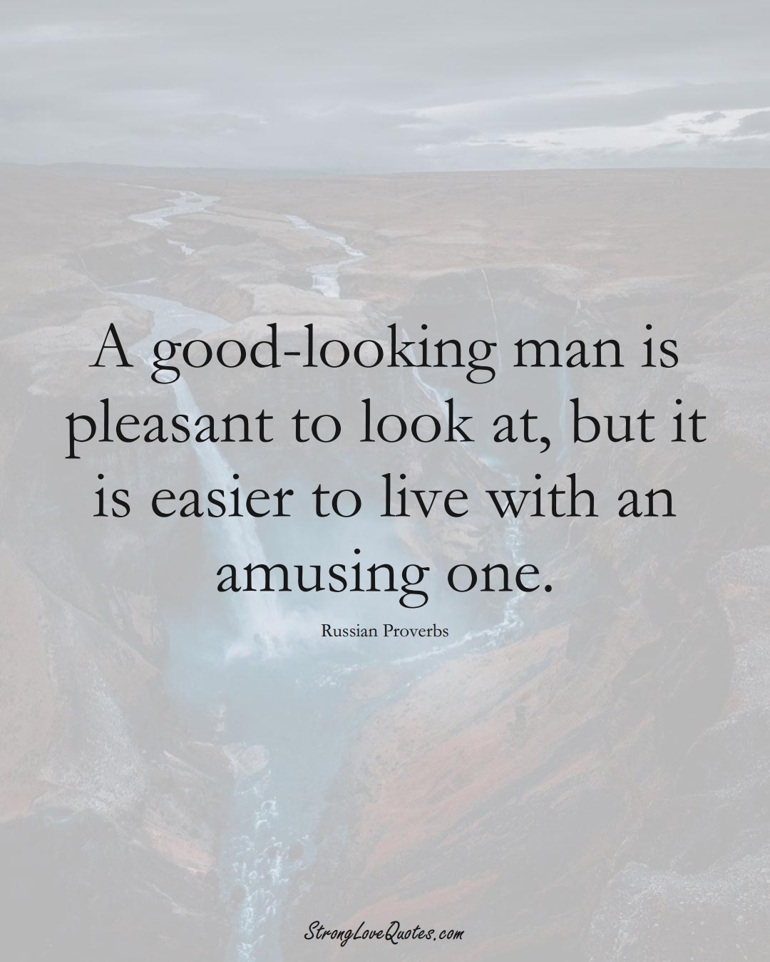 A good-looking man is pleasant to look at, but it is easier to live with an amusing one. (Russian Sayings);  #AsianSayings