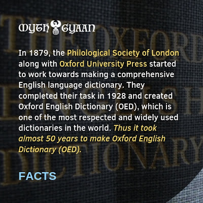 English Facts: In 1879, the Philological Society of London along with Oxford University Press started to work towards making a comprehensive English language dictionary. They completed their task in 1928 and created Oxford English Dictionary (OED), which is one of the most respected and widely used dictionaries in the world. Thus it took almost 50 years to make Oxford English Dictionary (OED).