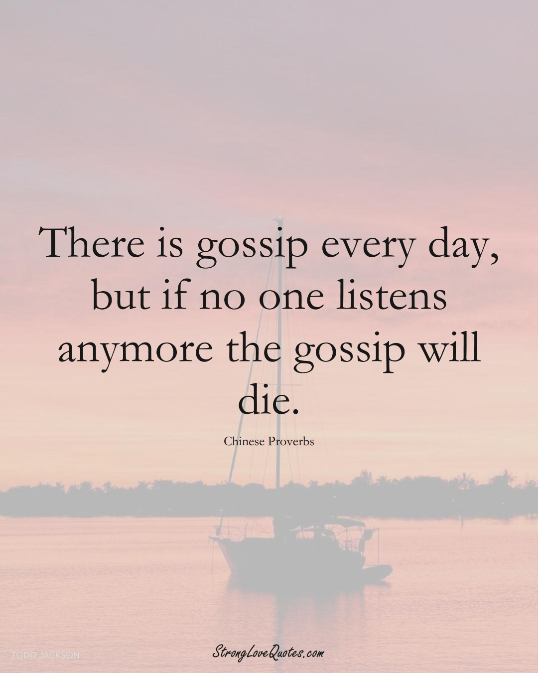 There is gossip every day, but if no one listens anymore the gossip will die. (Chinese Sayings);  #AsianSayings