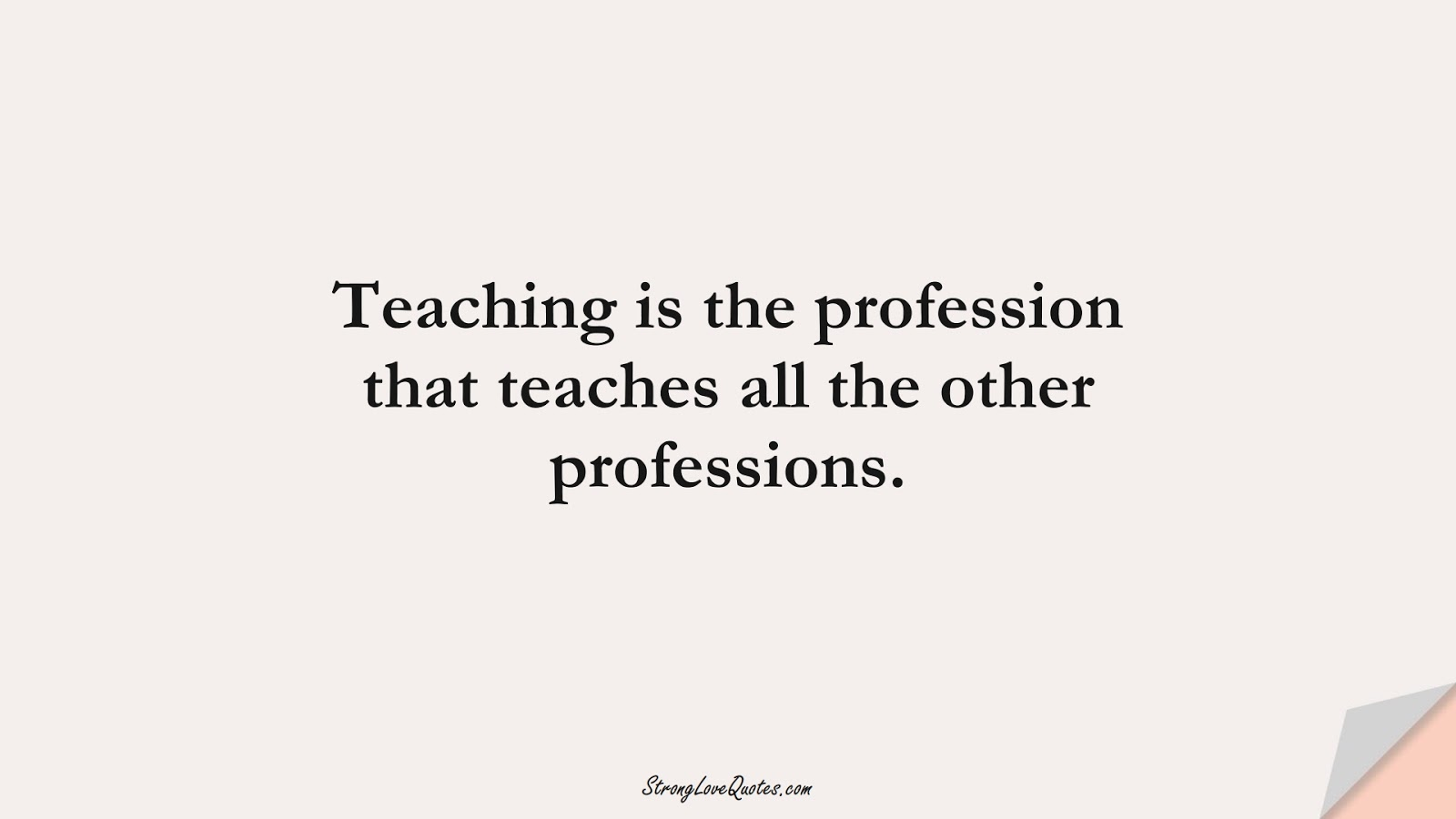 Teaching is the profession that teaches all the other professions.FALSE