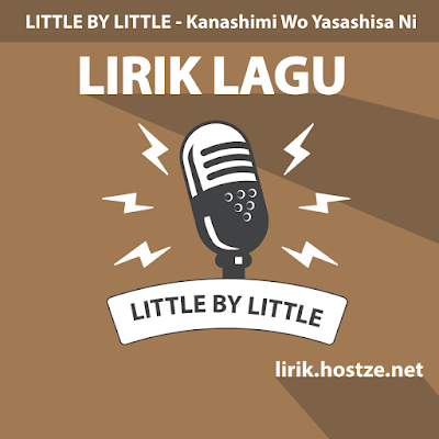 Lirik lagu Kanashimi Wo Yasashisa Ni - Little By Little - lirik.hostze.net