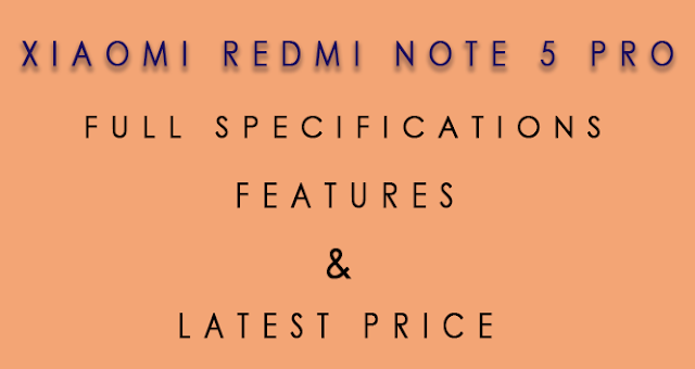 The Xiaomi Redmi Note 5 Pro: Full Specifications, Features, Availability and Latest Price.
