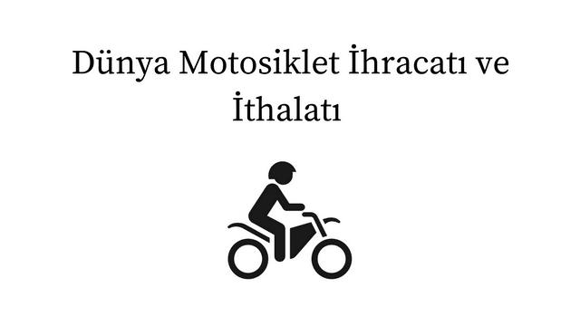 Dünya Motosiklet İhracatı ve İthalatı
