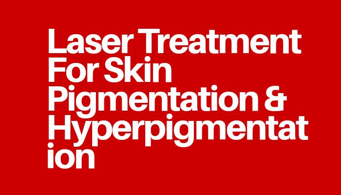 Laser Treatment For Skin Pigmentation & Hyperpigmentation
