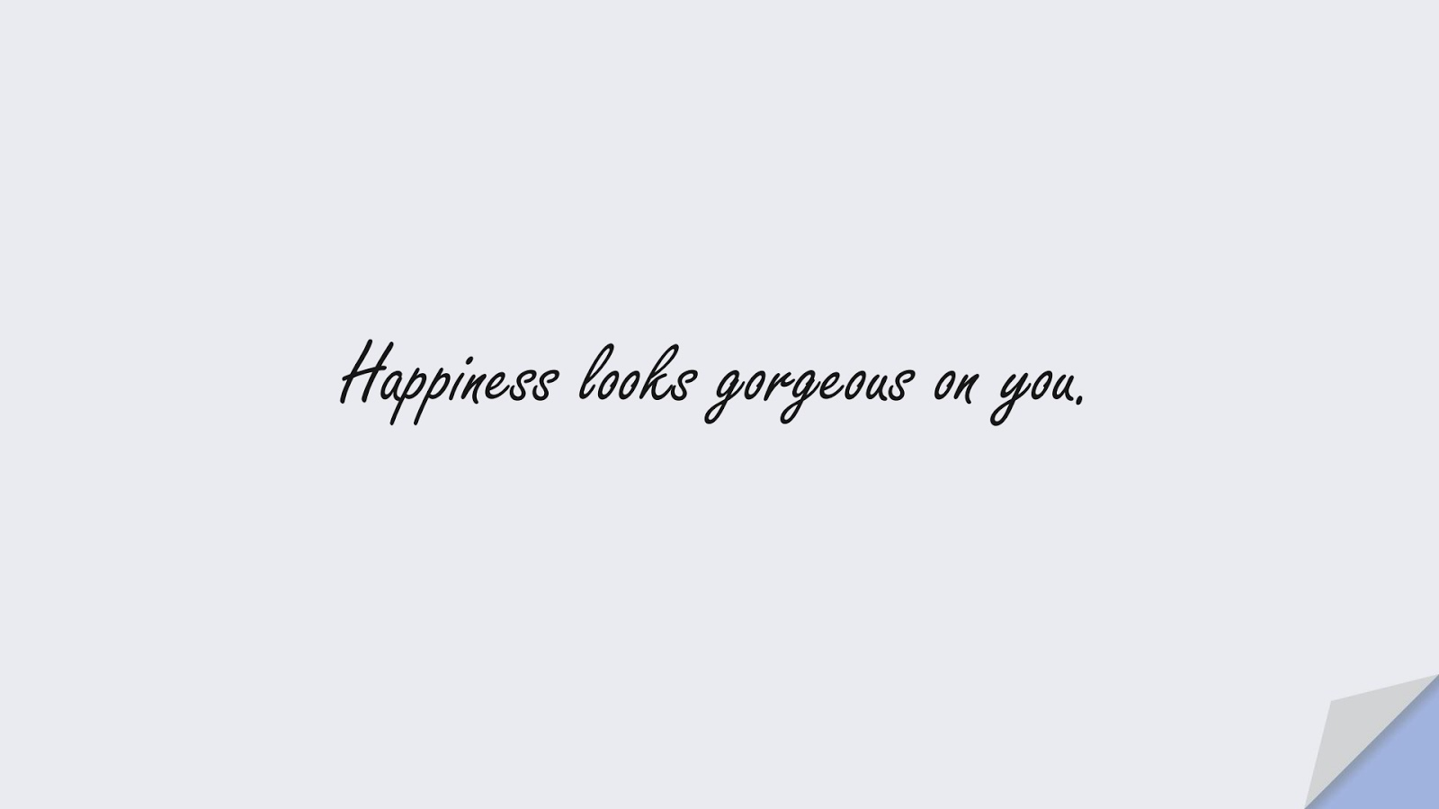 Happiness looks gorgeous on you.FALSE