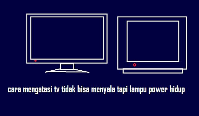 Cara Mengatasi tv tidak bisa nyala tapi lampu power hidup