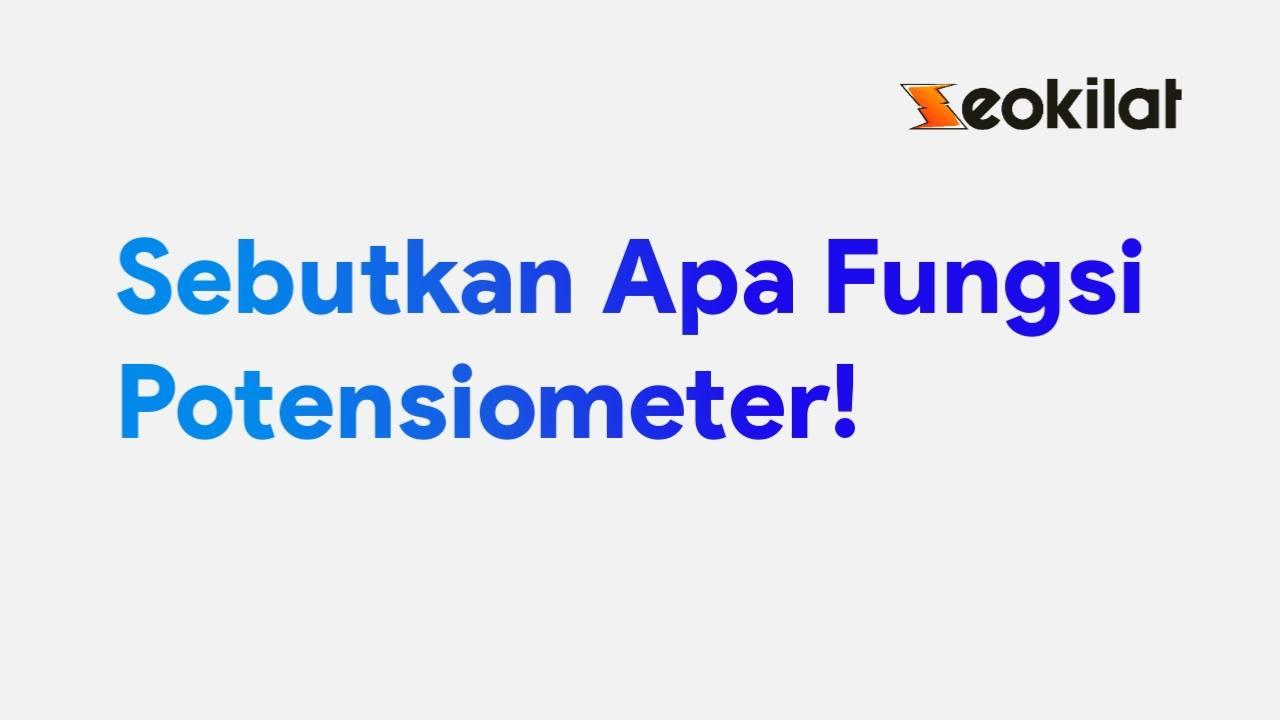 Sebutkan apa fungsi potensiometer