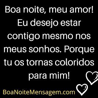 Mensagem de Boa Noite Amor para Whatsapp-  Boa noite, meu amor! Eu desejo estar contigo mesmo nos meus sonhos. Porque tu os tornas coloridos para mim!