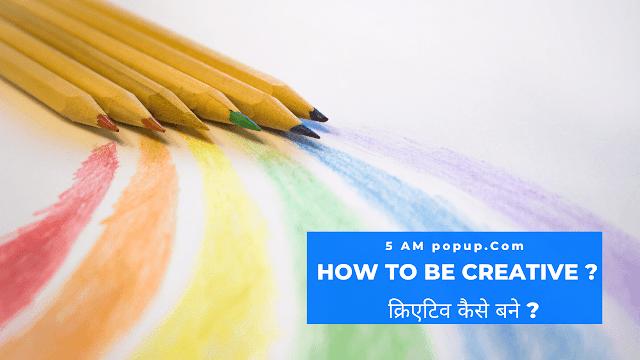 How To Be Creative? क्रिएटिव कैसे बने?