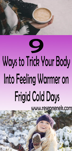 9 Ways to Trick Your Body Into Feeling Warmer on Frigid Cold Days
