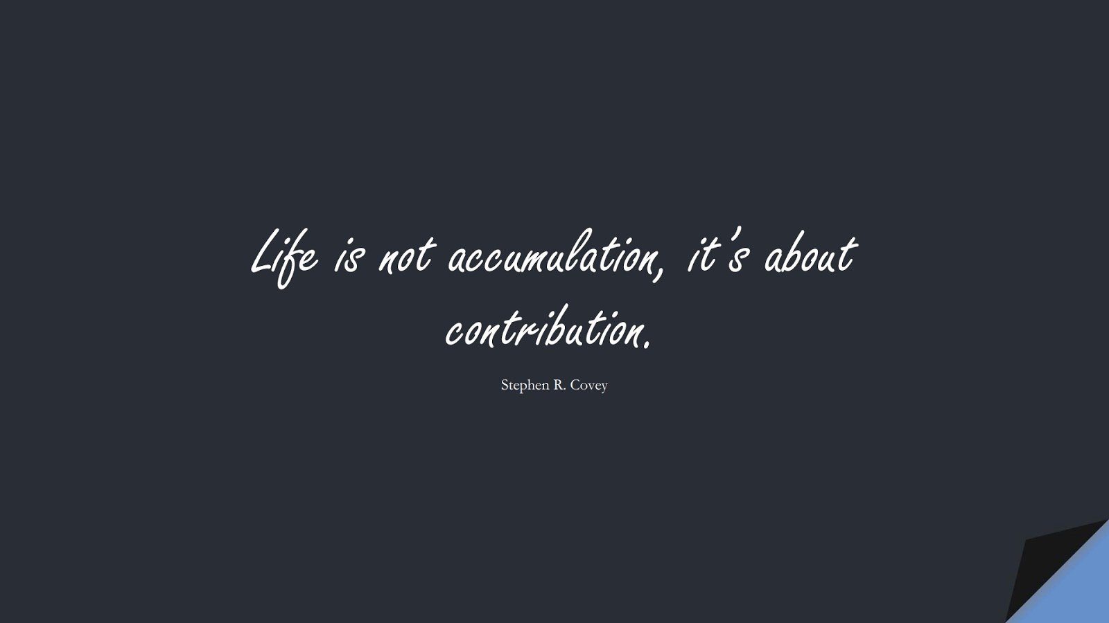 Life is not accumulation, it's about contribution. (Stephen R. Covey);  #PositiveQuotes