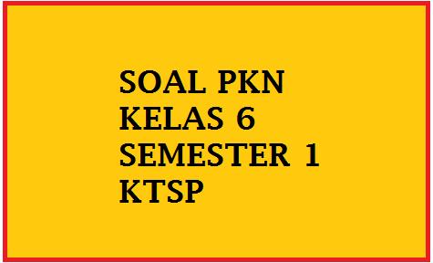 Soal Uas Pkn Kelas 6 Semester 1 Ganjil 2016 2017 Soal Pkn Sd Kelas 1 2 3 4 5 6