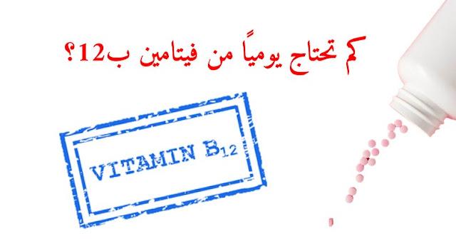 كم تحتاج يوميًا من جرعة فيتامين ب12؟