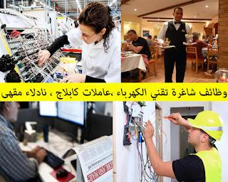 وظائف شاغرة تقني الكهرباء ،عاملات كابلاج ، نادلاء مقهى